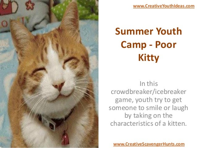 Summer Youth Camp - Poor Kitty In this crowdbreaker/icebreaker game, youth try to get someone to smile or laugh by taking ...