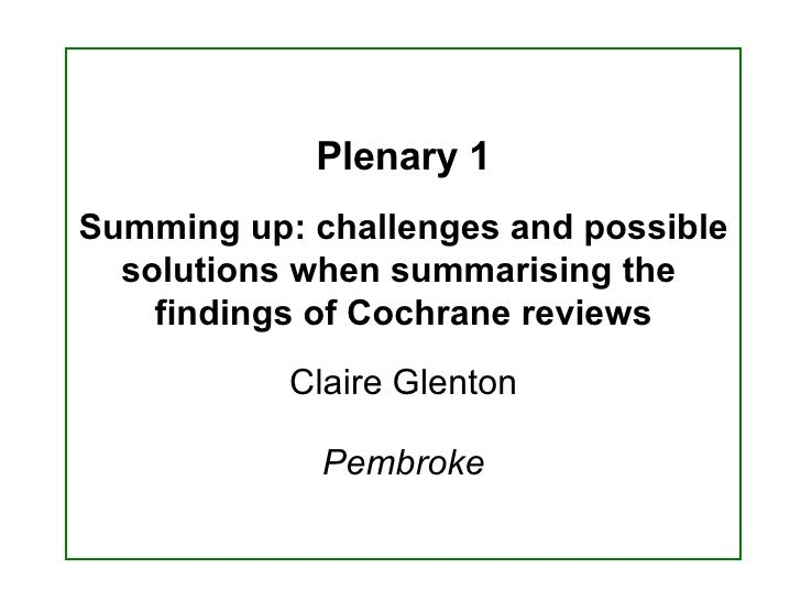 Plenary 1 Summing up: challenges and possible solutions when summarising the  findings of Cochrane reviews Claire Glenton ...