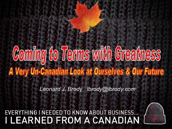 Leonard J. Brody  [email_address] Coming to Terms with Greatness A Very Un-Canadian Look at Ourselves & Our Future