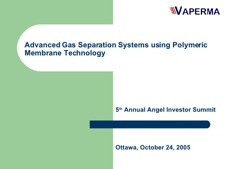 Advanced Gas Separation Systems using Polymeric Membrane Technology 5 th  Annual Angel Investor Summit Ottawa, October 24,...