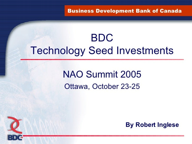 BDC Technology Seed Investments NAO Summit 2005 Ottawa, October 23-25 Business Development Bank of Canada By Robert Inglese