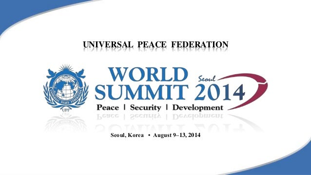 UNIVERSAL PEACE FEDERATION Seoul, Korea • August 9–13, 2014