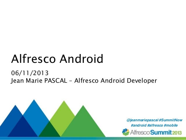 Alfresco Android 06/11/2013 Jean Marie PASCAL – Alfresco Android Developer  @jeanmariepascal #SummitNow #SummitNow #androi...