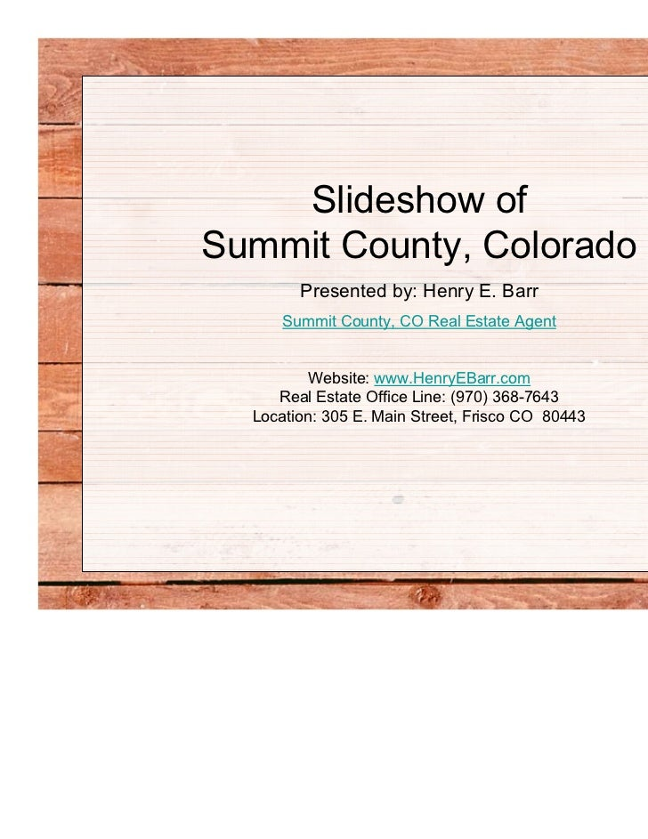Slideshow ofSummit County, Colorado        Presented by: Henry E. Barr      Summit County, CO Real Estate Agent         We...