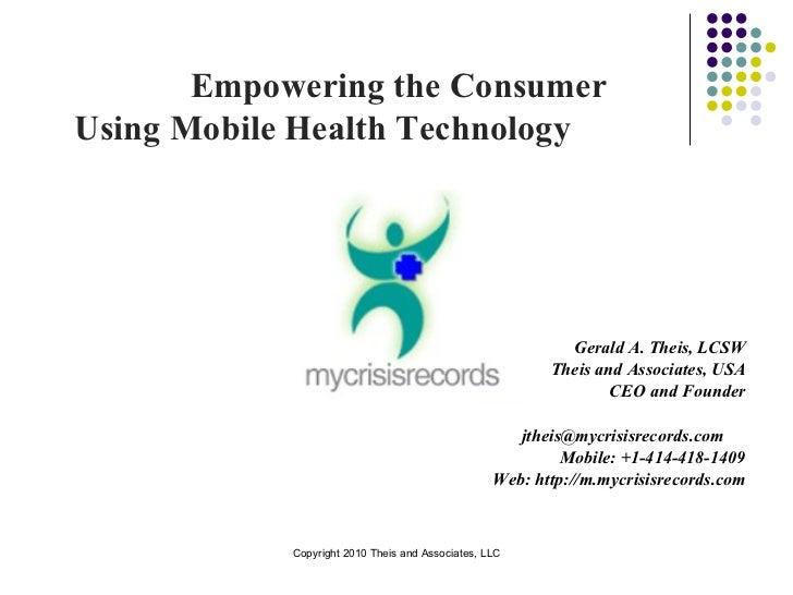 Empowering the Consumer  Using Mobile Health Technology  <ul><li>Gerald A. Theis, LCSW </li></ul><ul><li>Theis and Associa...