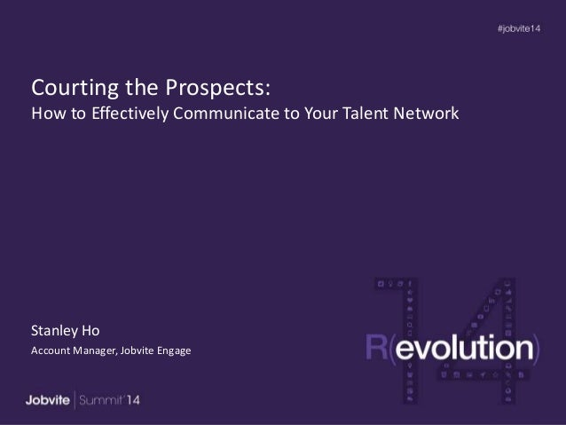 Courting the Prospects: How to Effectively Communicate to Your Talent Network Stanley Ho Account Manager, Jobvite Engage