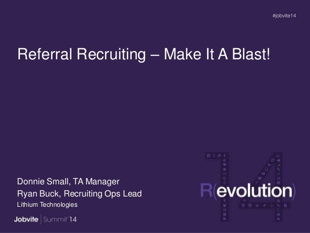 Referral Recruiting – Make It A Blast! Donnie Small, TA Manager Ryan Buck, Recruiting Ops Lead Lithium Technologies
