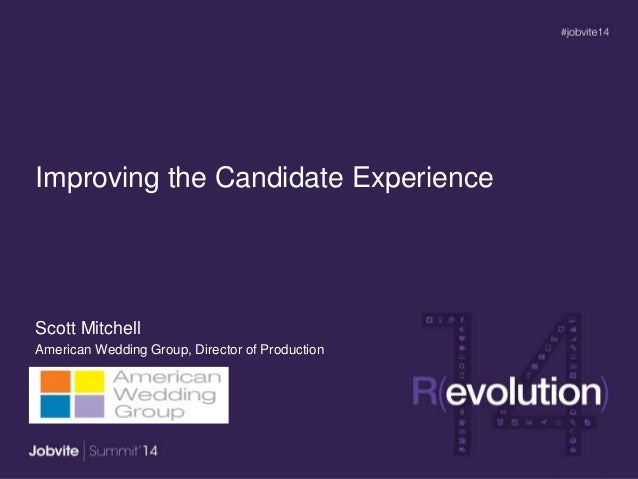 Improving the Candidate Experience Scott Mitchell American Wedding Group, Director of Production
