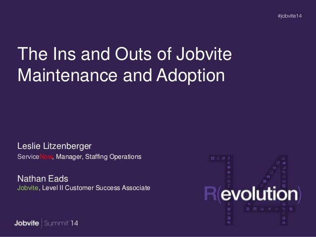The Ins and Outs of Jobvite Maintenance and Adoption Leslie Litzenberger ServiceNow, Manager, Staffing Operations Nathan E...
