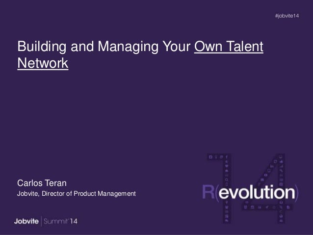 Building and Managing Your Own Talent Network Carlos Teran Jobvite, Director of Product Management