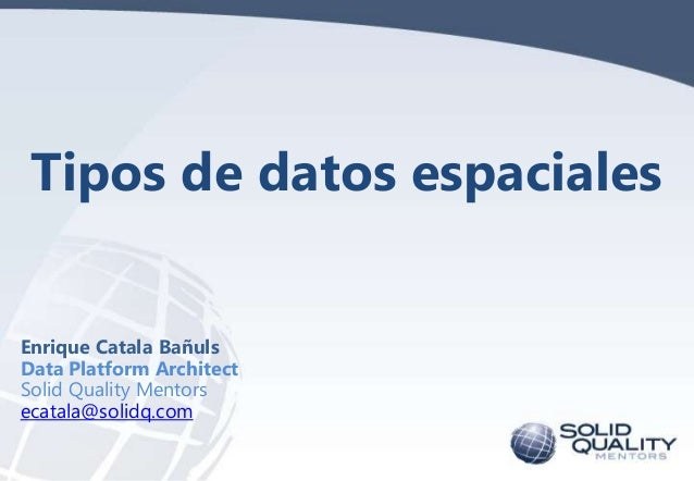 Tipos de datos espaciales Enrique Catala Bañuls Data Platform Architect Solid Quality Mentors ecatala@solidq.com