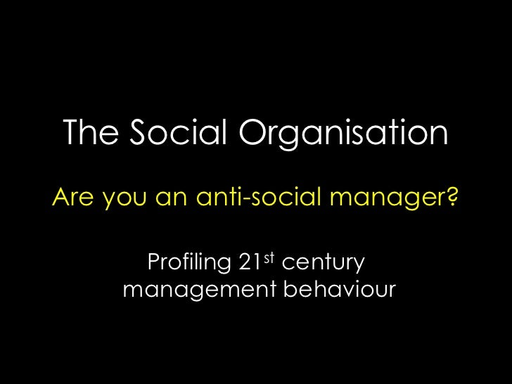 The Social Organisation Are you an anti-social manager?        Profiling 21st century      management behaviour