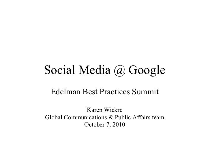 Social Media @ Google   Edelman Best Practices Summit               Karen Wickre Global Communications & Public Affairs te...
