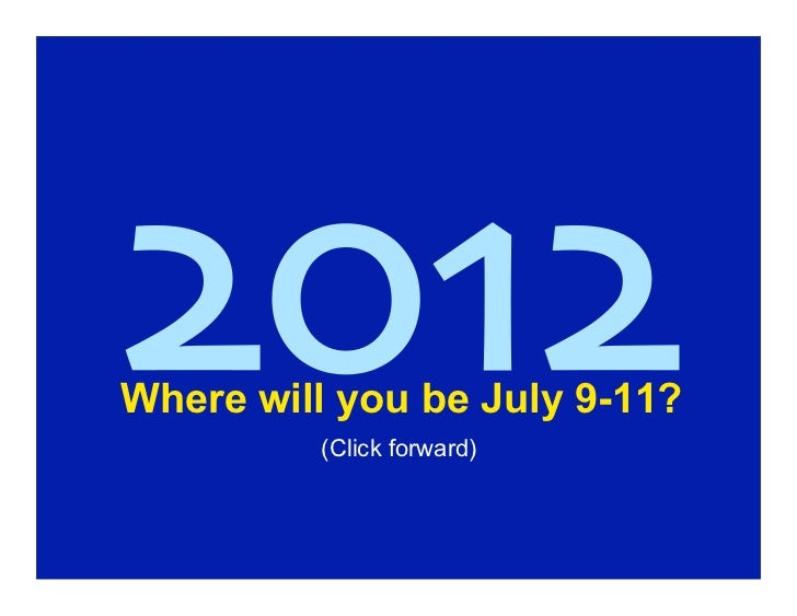 2012Where will you be July 9-11?         (Click forward)