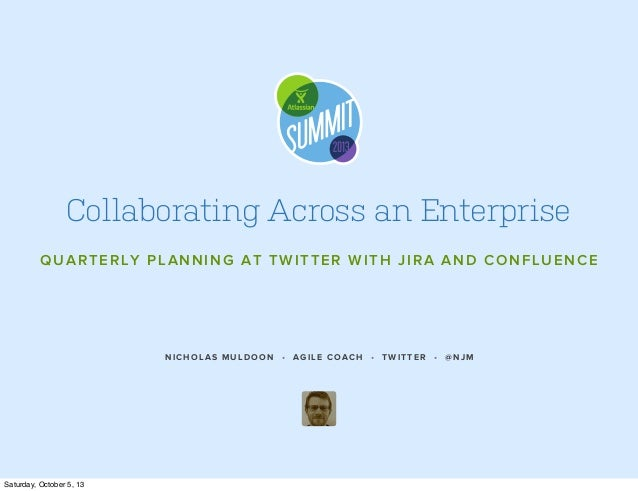 NICHOLAS MULDOON • AGILE COACH • TWITTER • @NJM Collaborating Across an Enterprise QUARTERLY PLANNING AT TWITTER WITH JIRA...