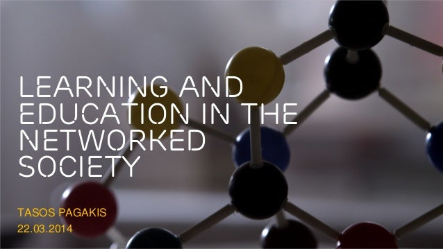 Learning and Education in the Networked society TASOS PAGAKIS 22.03.2014