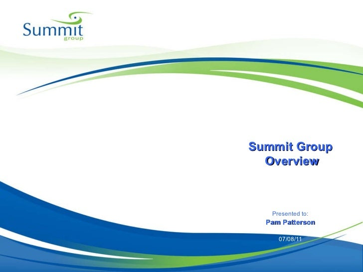 Presented to: Pam Patterson 07/08/11 Summit Group  Overview