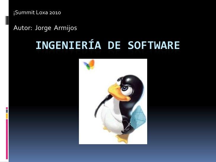 ¡Summit Loxa 2010<br />Autor:  Jorge  Armijos<br />Ingeniería de software<br />