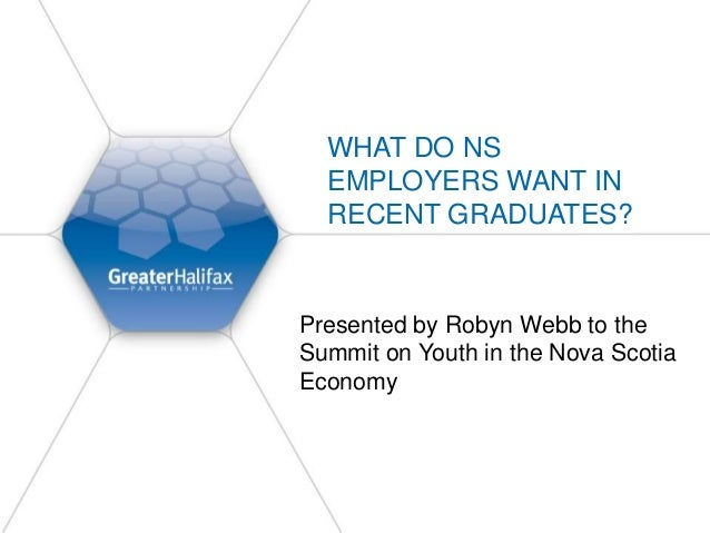 WHAT DO NS EMPLOYERS WANT IN RECENT GRADUATES? Presented by Robyn Webb to the Summit on Youth in the Nova Scotia Economy
