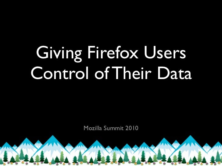 Giving Firefox UsersControl of Their Data      Mozilla Summit 2010