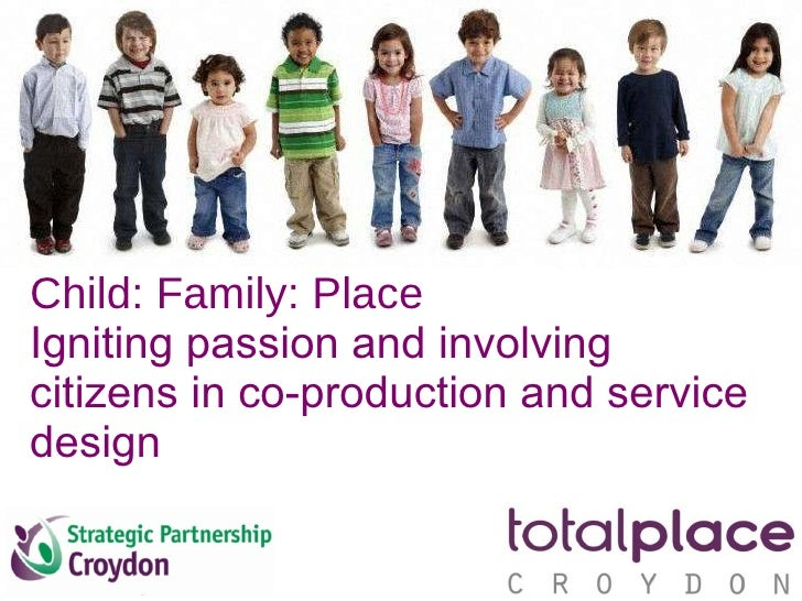 Child: Family: Place Igniting passion and involving citizens in co-production and service design