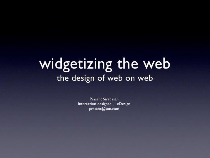 widgetizing the web   the design of web on web                Prasant Sivadasan        Interaction designer | xDesign     ...