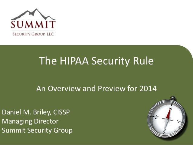 The HIPAA Security Rule An Overview and Preview for 2014 Daniel M. Briley, CISSP Managing Director Summit Security Group