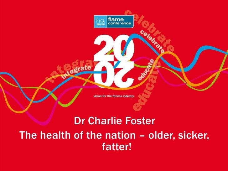 <ul><li>Dr Charlie Foster </li></ul><ul><li>The health of the nation – older, sicker, fatter!   </li></ul>
