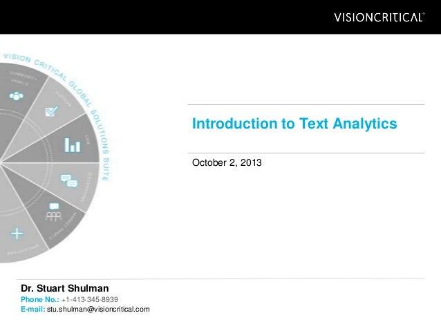 Introduction to Text Analytics October 2, 2013 Dr. Stuart Shulman Phone No.: +1-413-345-8939 E-mail: stu.shulman@visioncri...