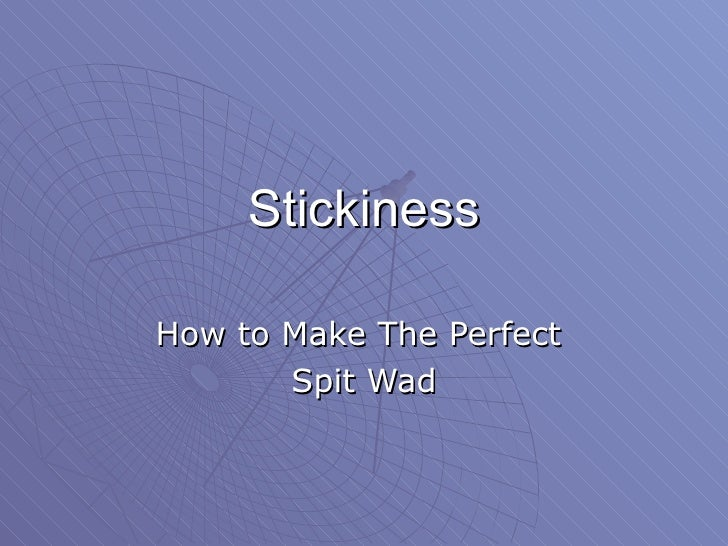 Stickiness How to Make The Perfect  Spit Wad