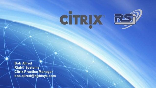 Bob Allred Right! Systems Citrix Practice Manager bob.allred@rightsys.com