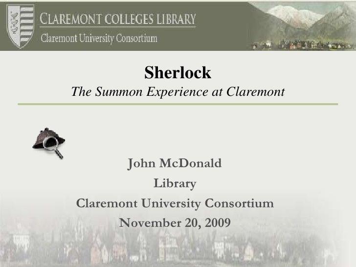 John McDonald<br />Library <br />Claremont University Consortium<br />November 20, 2009<br />Sherlock<br />The Summon Expe...