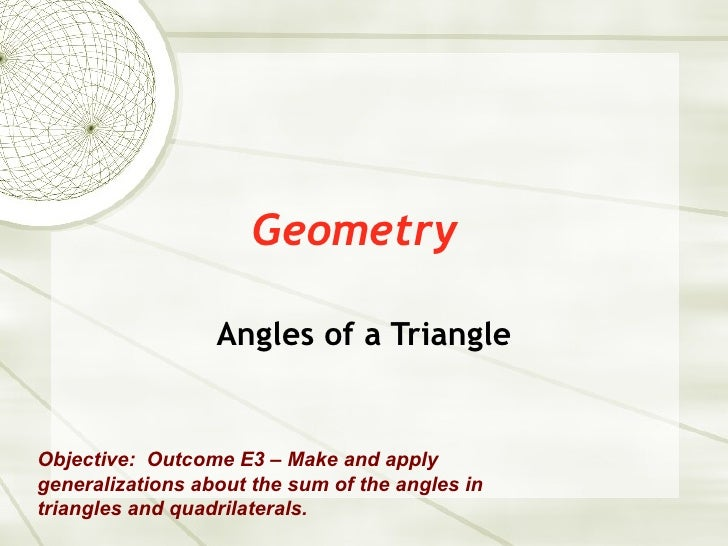 Geometry Angles of a Triangle Objective:  Outcome E3 – Make and apply generalizations about the sum of the angles in trian...