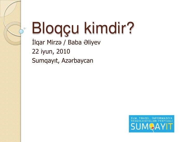 Bloqçu kimdir?<br />İlqar Mirzə / Baba Əliyev<br />22 iyun, 2010<br />Sumqayıt, Azərbaycan<br />