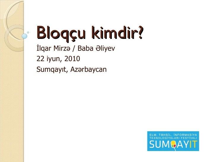 Bloq çu kimdir? İlqar Mirzə / Baba Əliyev 22 iyun, 2010 Sumqayıt, Azərbaycan
