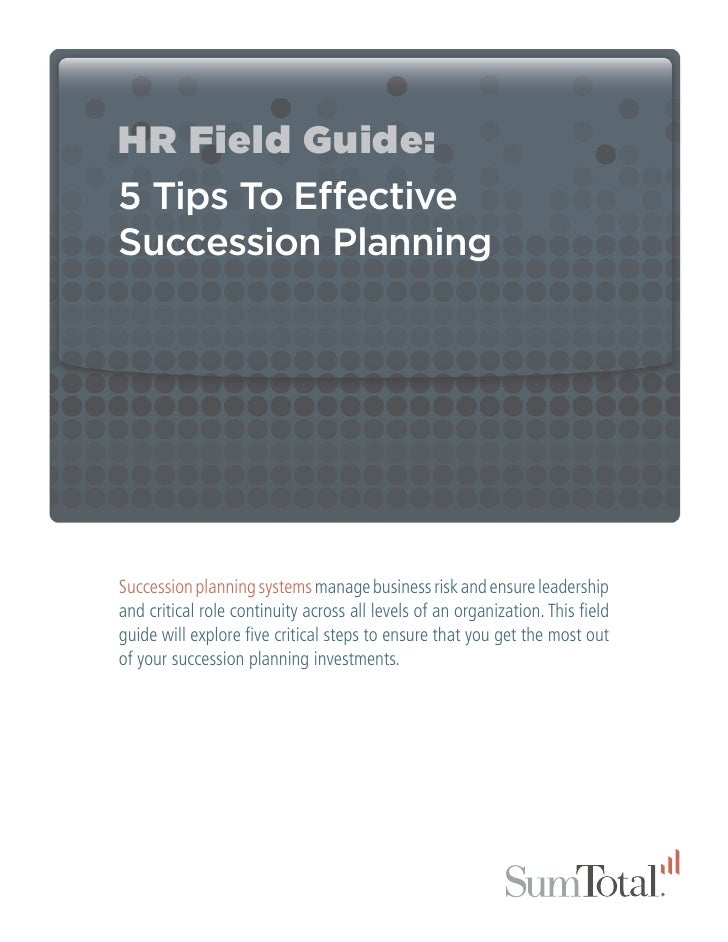 HR Field Guide:5 Tips To EffectiveSuccession PlanningSuccession planning systems manage business risk and ensure leadershi...