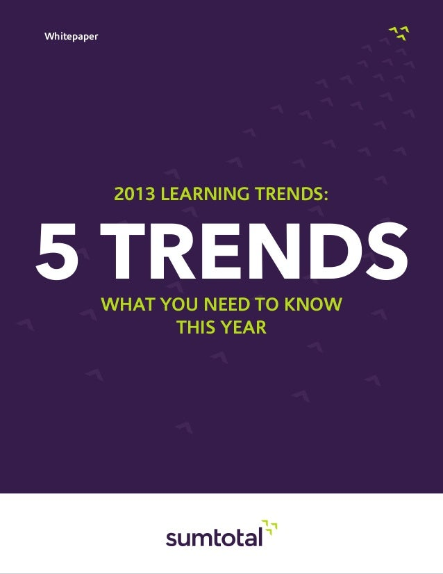 Whitepaper5 TRENDSWHAT YOU NEED TO KNOWTHIS YEAR2013 LEARNING TRENDS: