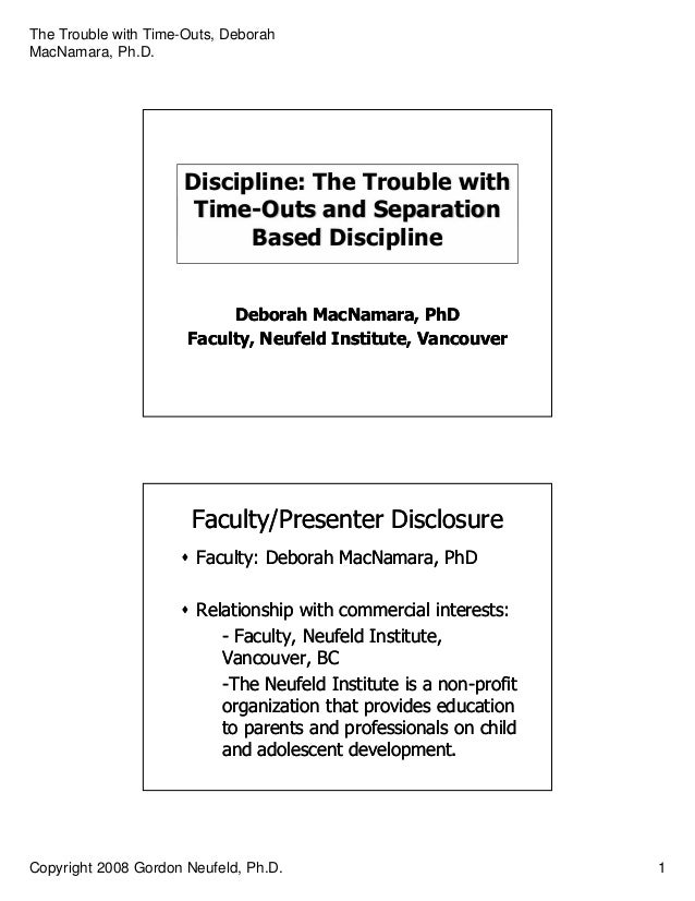 The Trouble with Time-Outs, Deborah MacNamara, Ph.D. Copyright 2008 Gordon Neufeld, Ph.D. 1 Discipline: The Trouble with T...