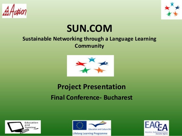 SUN.COM Sustainable Networking through a Language Learning Community Project Presentation Final Conference- Bucharest Inse...