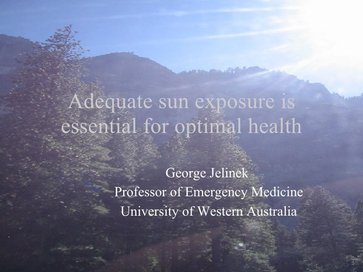 Adequate sun exposure is essential for optimal health George Jelinek  Professor of Emergency Medicine University of Wester...