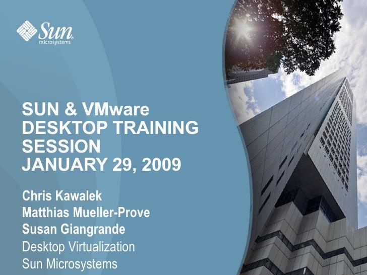 SUN & VMware  DESKTOP TRAINING SESSION JANUARY 29, 2009 <ul><li>Chris Kawalek </li></ul><ul><li>Matthias Mueller-Prove </l...