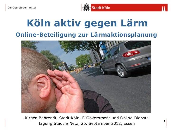 Köln aktiv gegen LärmOnline-Beteiligung zur Lärmaktionsplanung  Jürgen Behrendt, Stadt Köln, E-Government und Online-Diens...