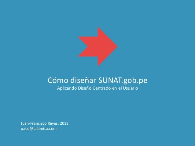 Cómo diseñar SUNAT.gob.pe Aplicando Diseño Centrado en el Usuario Juan-Francisco Reyes, 2013 paco@talamica.com