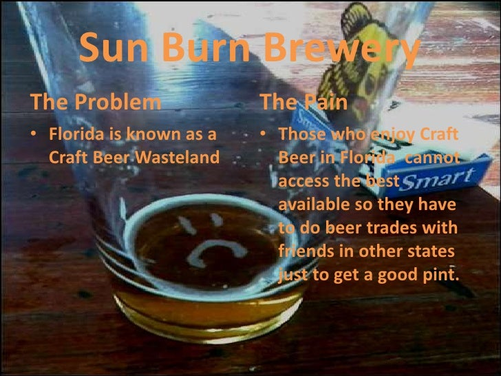 Sun Burn Brewery<br />The Problem<br />Florida is known as a Craft Beer Wasteland<br />The Pain<br />Those who enjoy Craft...