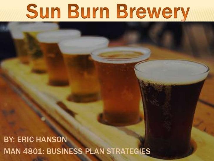 Sun Burn Brewery<br />By: Eric Hanson<br />MAN 4801: Business Plan Strategies<br />