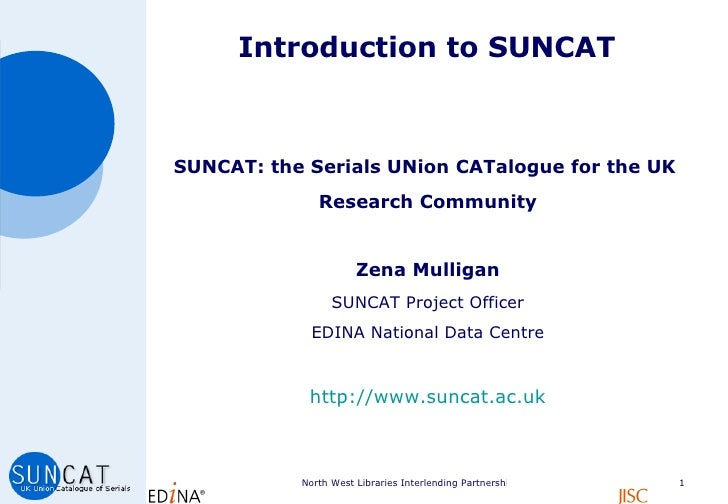 Introduction to SUNCAT <ul><li>SUNCAT: the Serials UNion CATalogue for the UK  </li></ul><ul><li>Research Community </li><...
