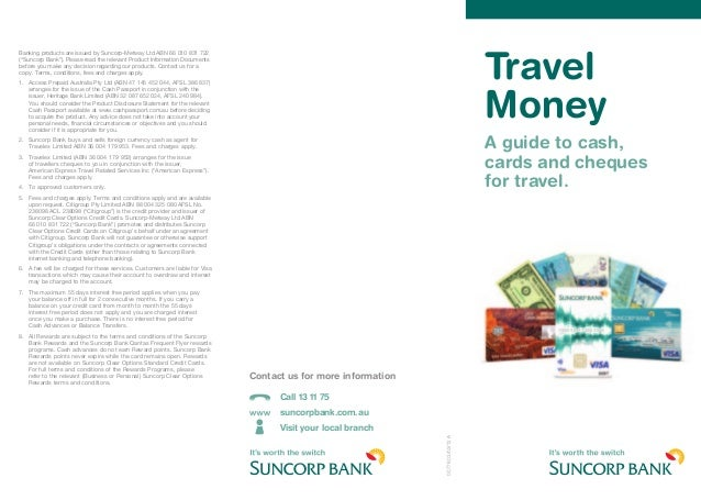 Travel Money A guide to cash, cards and cheques for travel. 0077803/02/12A Banking products are issued by Suncorp-Metway L...