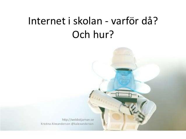 Internet i skolan - varför då?           Och hur?                  http://webbstjarnan.se  Kristina Alexanderson @kalexand...