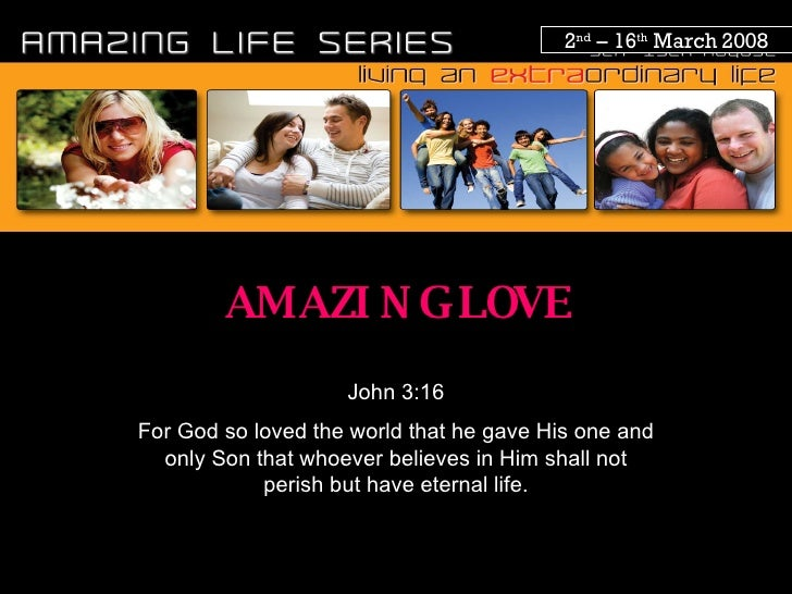 2 nd  – 16 th  March 2008 AMAZING LOVE John 3:16 For God so loved the world that he gave His one and only Son that whoever...