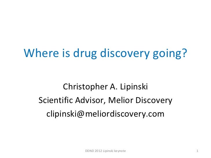 Where is drug discovery going? Christopher A. Lipinski Scientific Advisor, Melior Discovery [email_address] DDND 2012 Lipi...